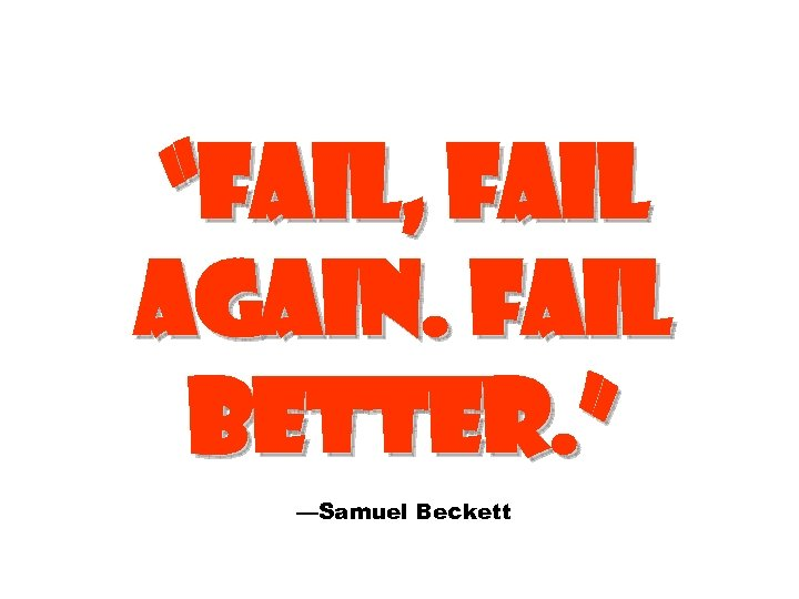 """FAIL, FAIL AGAIN. FAIL BETTER. "" —Samuel Beckett"