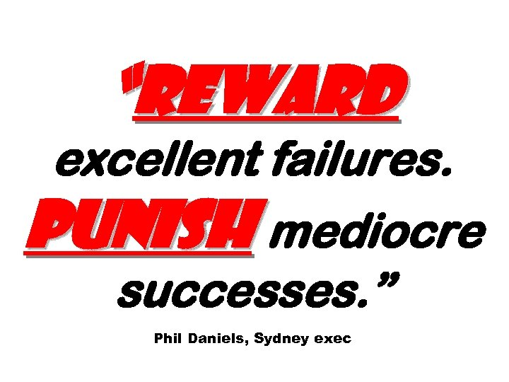 """Reward excellent failures. Punish mediocre successes. "" Phil Daniels, Sydney exec"