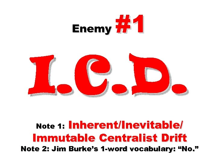 Enemy #1 I. C. D. Inherent/Inevitable/ Immutable Centralist Drift Note 1: Note 2: Jim