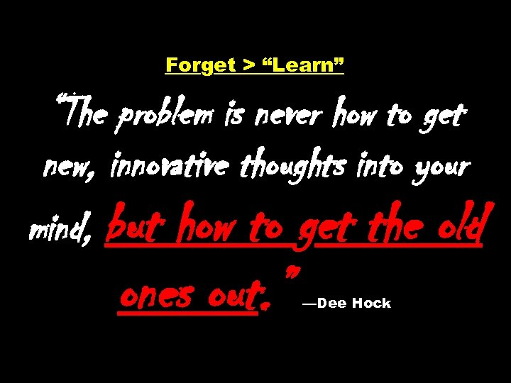 "Forget > ""Learn"" ""The problem is never how to get new, innovative thoughts into"