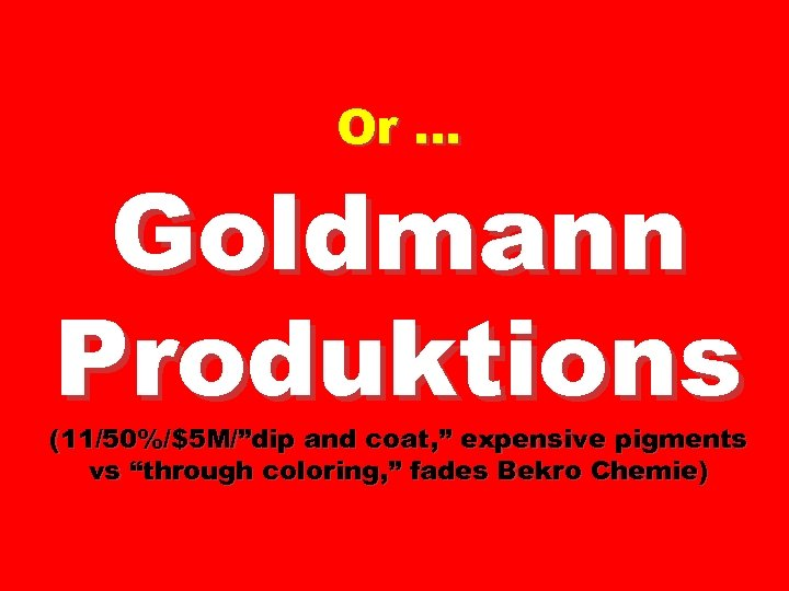 "Or … Goldmann Produktions (11/50%/$5 M/""dip and coat, "" expensive pigments vs ""through coloring,"