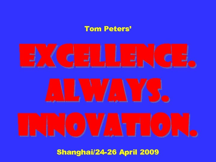 Tom Peters' Excellence. Always. Innovation. Shanghai/24 -26 April 2009