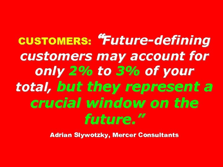 "CUSTOMERS: ""Future-defining customers may account for only 2% to 3% of your total, but"