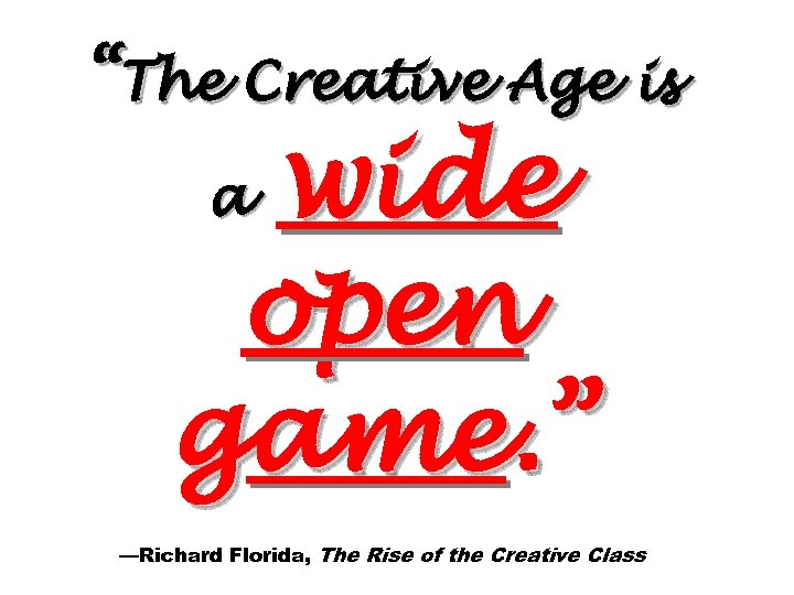"""The Creative Age is wide open game. "" a —Richard Florida, The Rise of"
