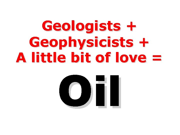 Geologists + Geophysicists + A little bit of love = Oil