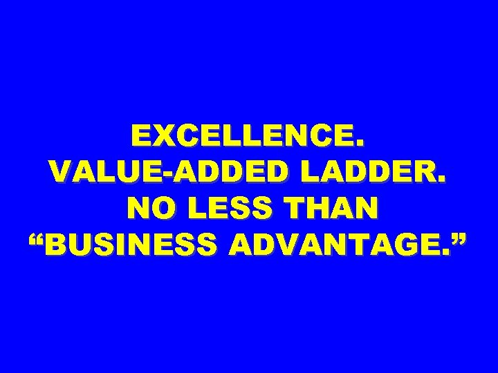 "EXCELLENCE. VALUE-ADDED LADDER. NO LESS THAN ""BUSINESS ADVANTAGE. """