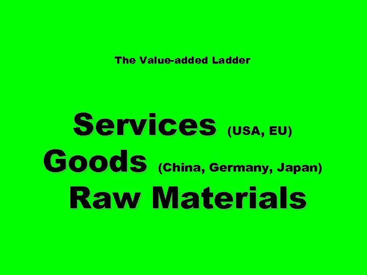 The Value-added Ladder Services Goods Raw Materials (USA, EU) (China, Germany, Japan)