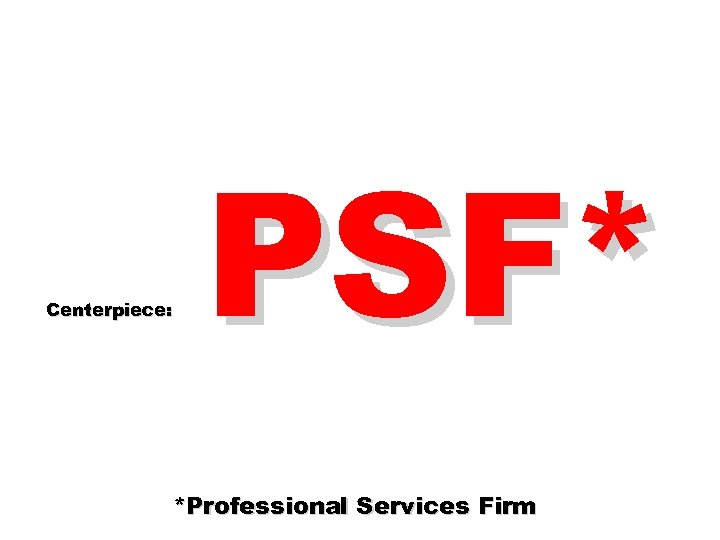 Centerpiece: PSF* *Professional Services Firm