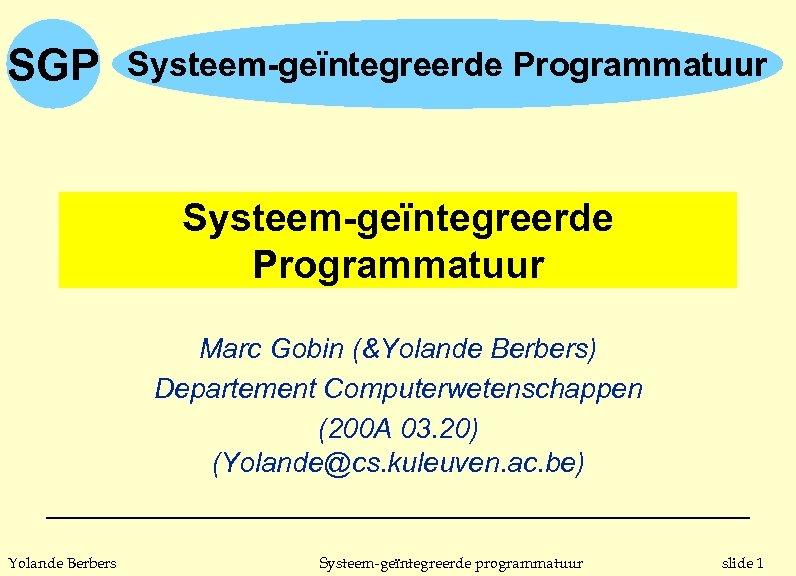 SGP Systeem-geïntegreerde Programmatuur Marc Gobin (&Yolande Berbers) Departement Computerwetenschappen (200 A 03. 20) (Yolande@cs.