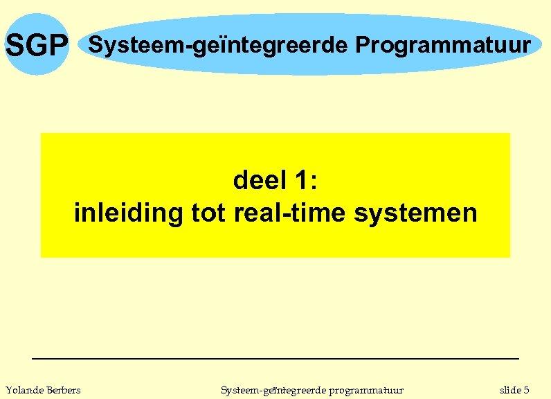 SGP Systeem-geïntegreerde Programmatuur deel 1: inleiding tot real-time systemen Yolande Berbers Systeem-geïntegreerde programmatuur slide