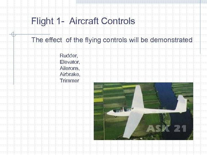Flight 1 - Aircraft Controls The effect of the flying controls will be demonstrated