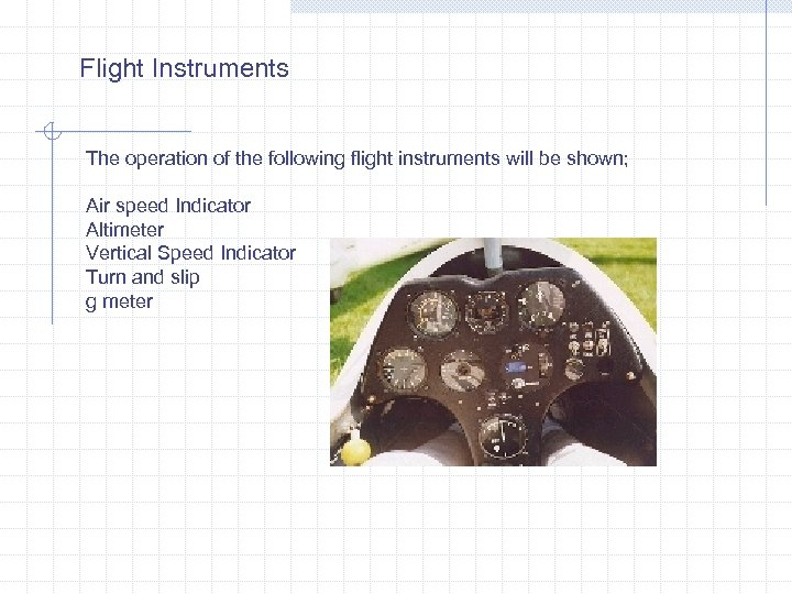 Flight Instruments The operation of the following flight instruments will be shown; Air speed