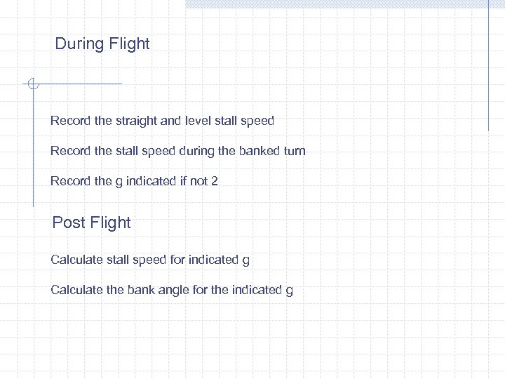 During Flight Record the straight and level stall speed Record the stall speed during