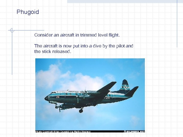 Phugoid Consider an aircraft in trimmed level flight. The aircraft is now put into