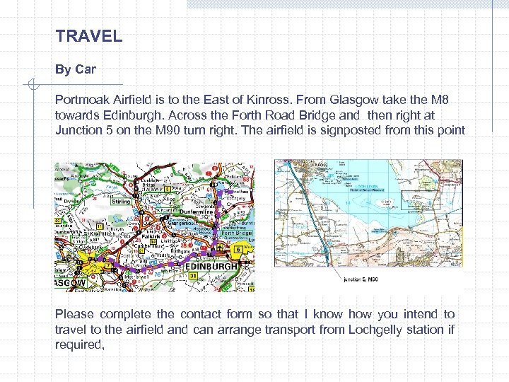TRAVEL By Car Portmoak Airfield is to the East of Kinross. From Glasgow take