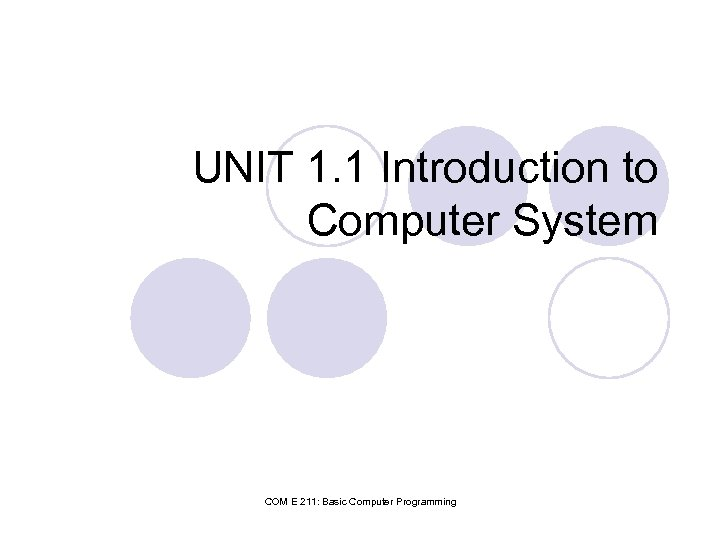 UNIT 1. 1 Introduction to Computer System COM E 211: Basic Computer Programming