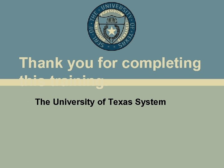 Thank you for completing this training. • The University of Texas System