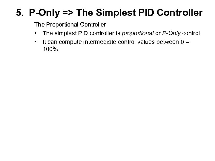 5. P-Only => The Simplest PID Controller The Proportional Controller • The simplest PID