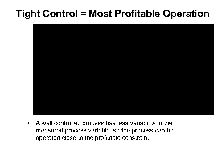 Tight Control = Most Profitable Operation • A well controlled process has less variability