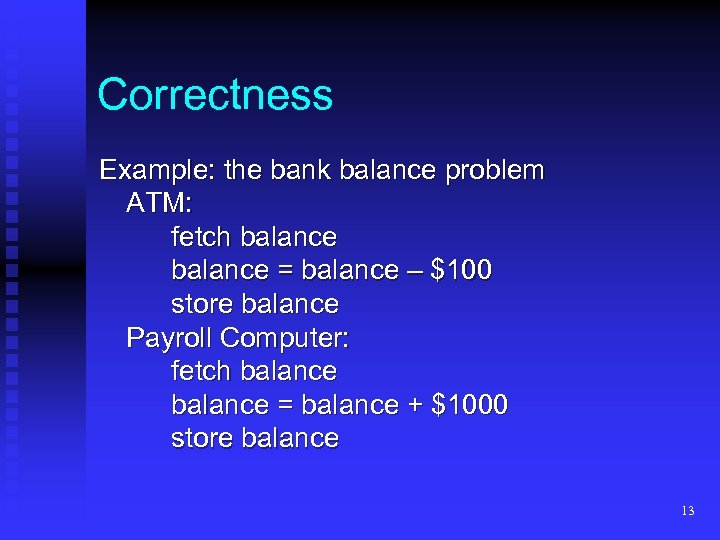 Correctness Example: the bank balance problem ATM: fetch balance = balance – $100 store