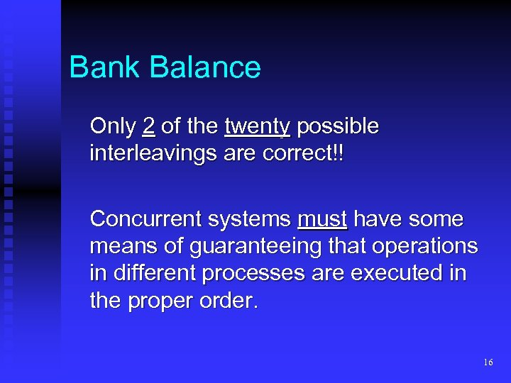 Bank Balance Only 2 of the twenty possible interleavings are correct!! Concurrent systems must