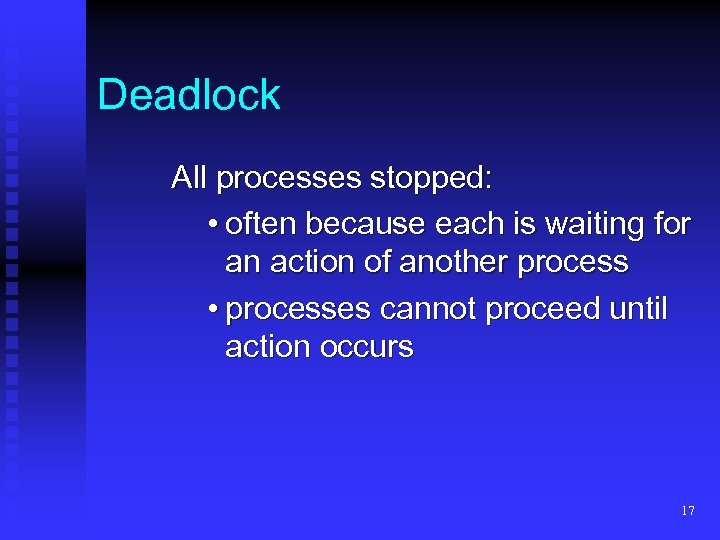 Deadlock All processes stopped: • often because each is waiting for an action of