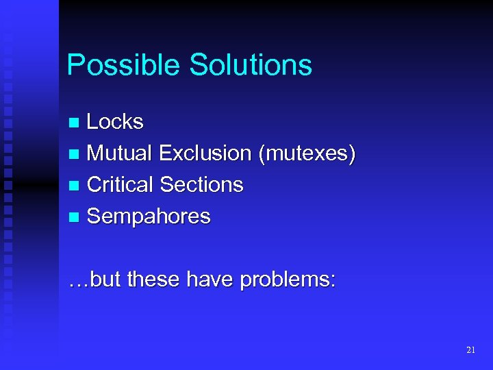 Possible Solutions Locks n Mutual Exclusion (mutexes) n Critical Sections n Sempahores n …but