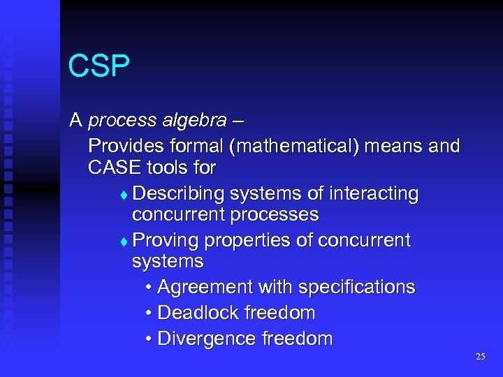 CSP A process algebra – Provides formal (mathematical) means and CASE tools for t