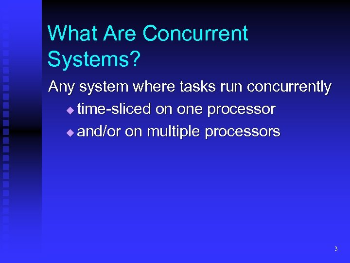 What Are Concurrent Systems? Any system where tasks run concurrently time-sliced on one processor