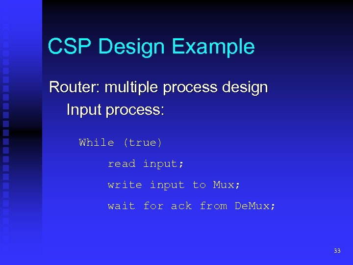 CSP Design Example Router: multiple process design Input process: While (true) read input; write