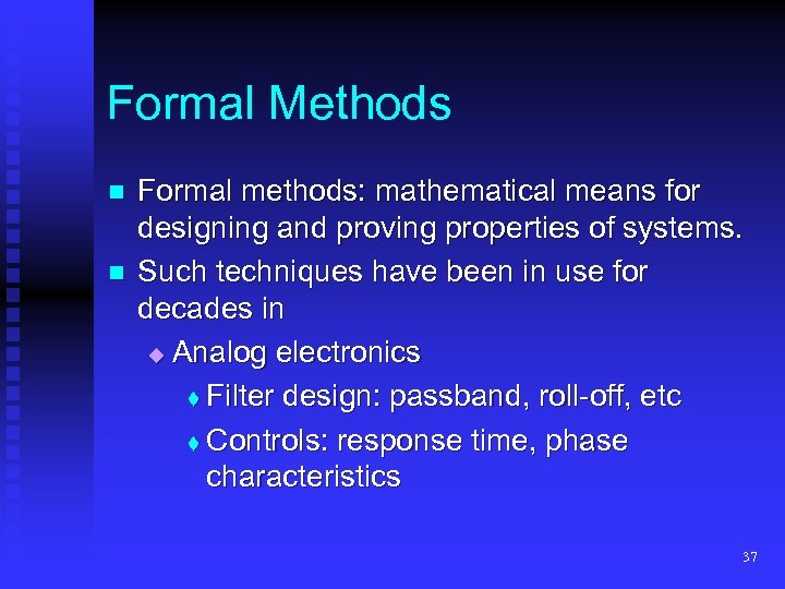 Formal Methods n n Formal methods: mathematical means for designing and proving properties of