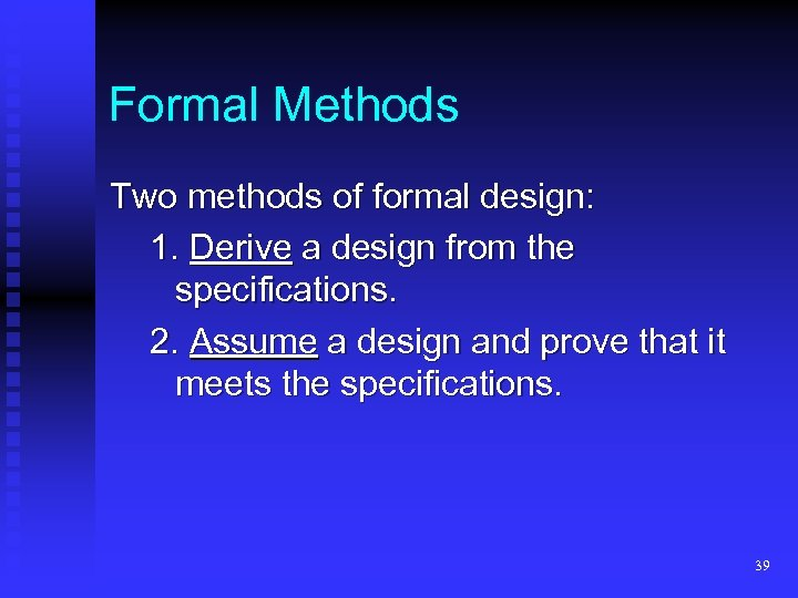 Formal Methods Two methods of formal design: 1. Derive a design from the specifications.