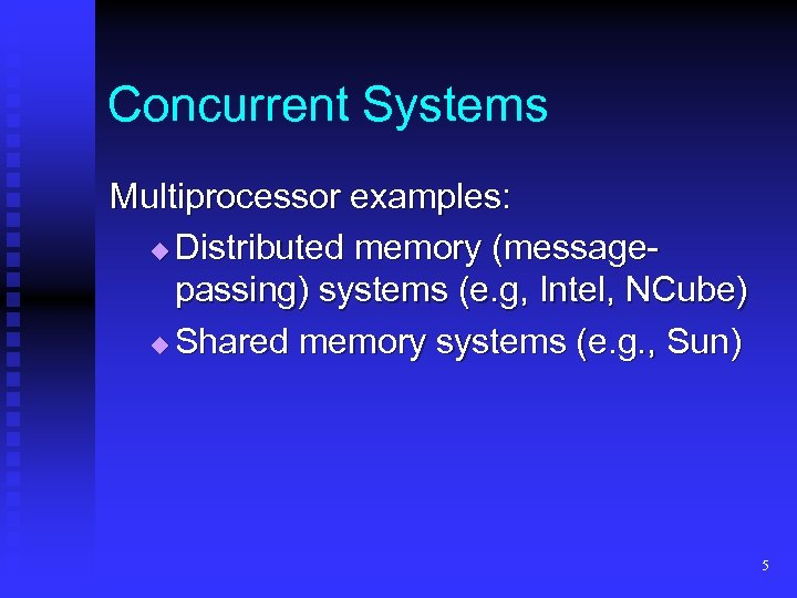 Concurrent Systems Multiprocessor examples: Distributed memory (messagepassing) systems (e. g, Intel, NCube) Shared memory