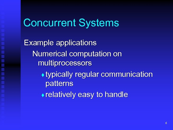 Concurrent Systems Example applications Numerical computation on multiprocessors t typically regular communication patterns t