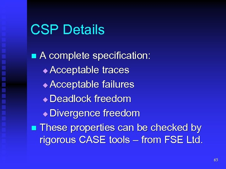 CSP Details A complete specification: Acceptable traces Acceptable failures Deadlock freedom Divergence freedom n