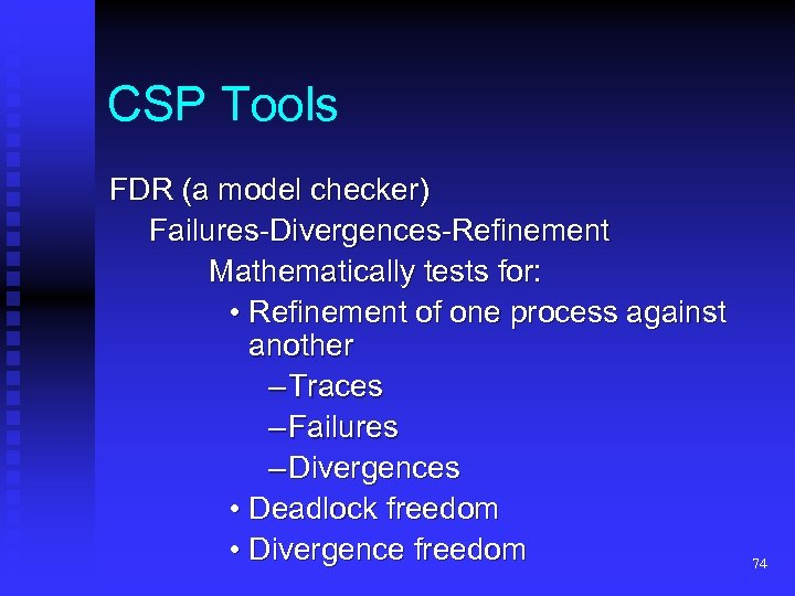 CSP Tools FDR (a model checker) Failures-Divergences-Refinement Mathematically tests for: • Refinement of one