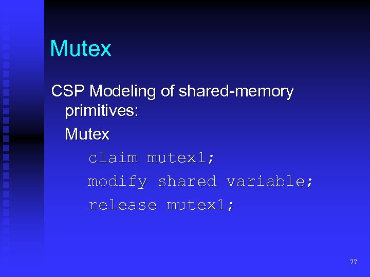 Mutex CSP Modeling of shared-memory primitives: Mutex claim mutex 1; modify shared variable; release