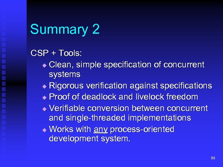 Summary 2 CSP + Tools: Clean, simple specification of concurrent systems Rigorous verification against