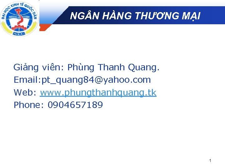 NG N HÀNG THƯƠNG MẠI Company LOGO Giảng viên: Phùng Thanh Quang. Email: pt_quang