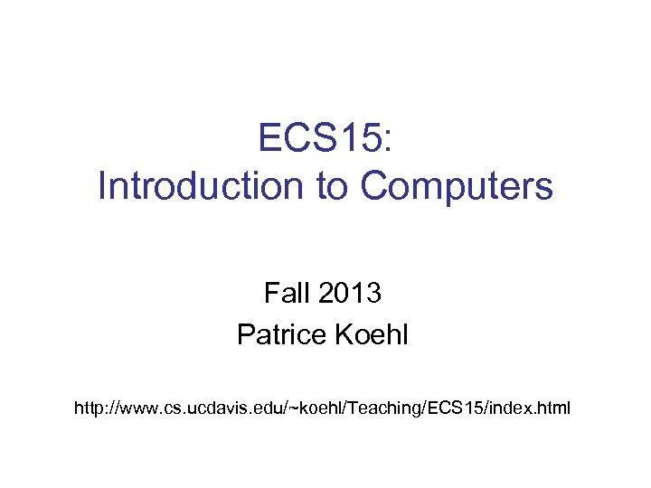 ECS 15: Introduction to Computers Fall 2013 Patrice Koehl http: //www. cs. ucdavis. edu/~koehl/Teaching/ECS