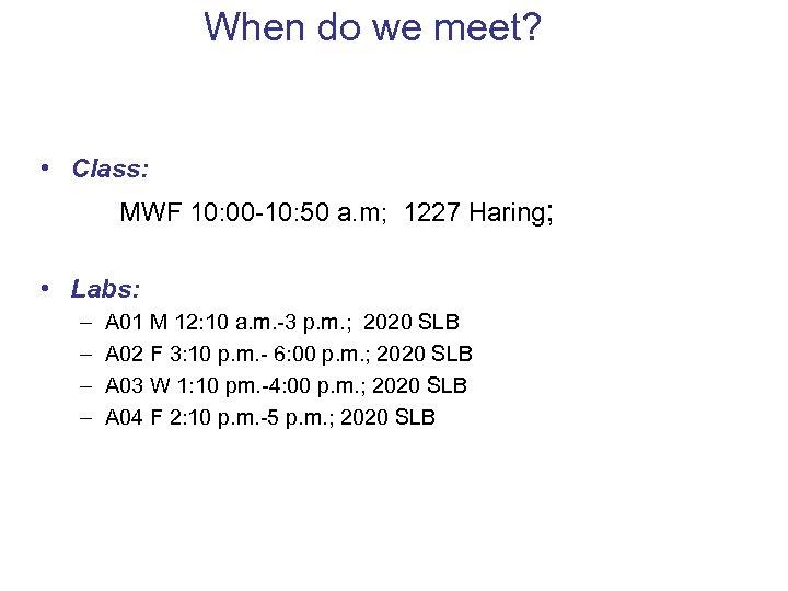 When do we meet? • Class: MWF 10: 00 -10: 50 a. m; 1227