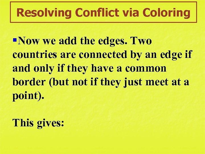 Resolving Conflict via Coloring §Now we add the edges. Two countries are connected by