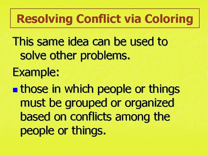 Resolving Conflict via Coloring This same idea can be used to solve other problems.