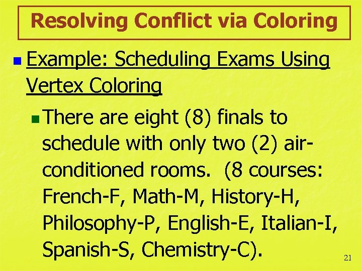 Resolving Conflict via Coloring n Example: Scheduling Exams Using Vertex Coloring n There are