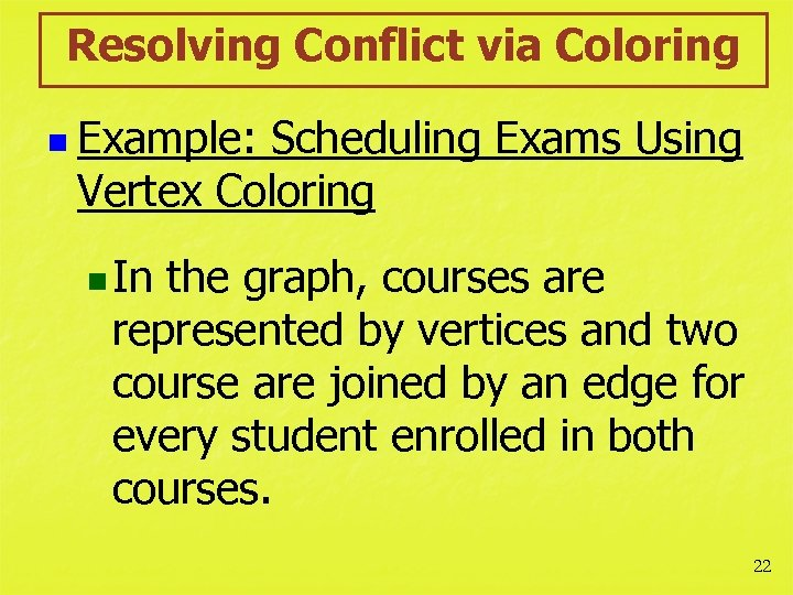 Resolving Conflict via Coloring n Example: Scheduling Exams Using Vertex Coloring n In the