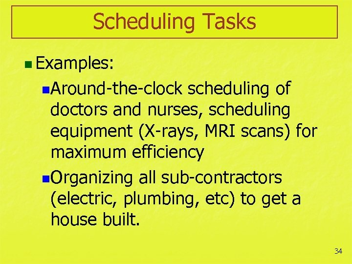 Scheduling Tasks n Examples: n. Around-the-clock scheduling of doctors and nurses, scheduling equipment (X-rays,