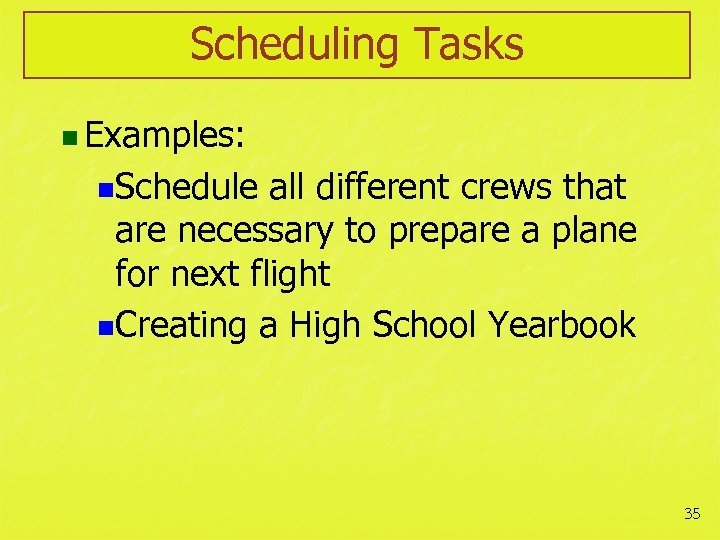 Scheduling Tasks n Examples: n. Schedule all different crews that are necessary to prepare