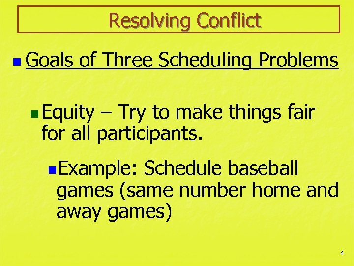 Resolving Conflict n Goals of Three Scheduling Problems n Equity – Try to make