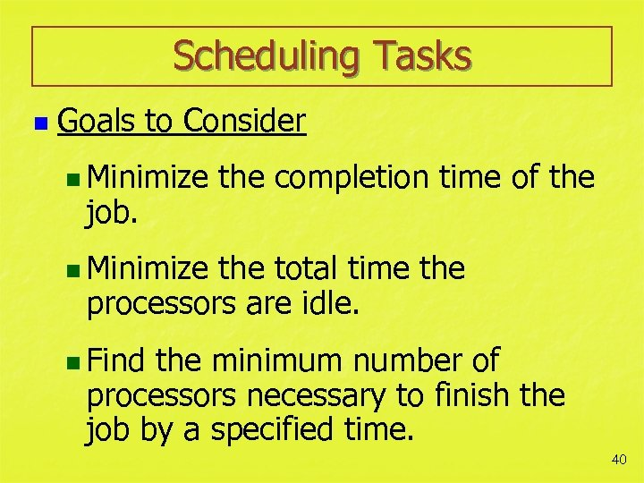 Scheduling Tasks n Goals to Consider n Minimize job. the completion time of the