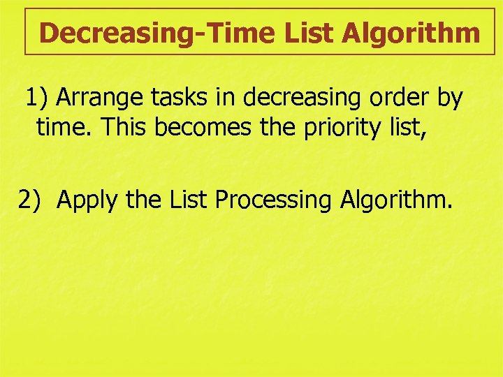 Decreasing-Time List Algorithm 1) Arrange tasks in decreasing order by time. This becomes the